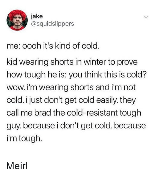 They Call Me: jake  @squidslippers  me: oooh it's kind of cold.  kid wearing shorts in winter to prove  how tough he is: you think this is cold?  wow. i'm wearing shorts and i'm not  cold. i just don't get cold easily. they  call me brad the cold-resistant tough  guy.because i don't get cold. because  i'm tough. Meirl