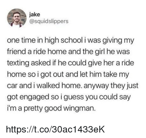 Memes, School, and Texting: jake  @squidslippers  one time in high school i was giving my  friend a ride home and the girl he was  texting asked if he could give her a ride  home so i got out and let him take my  car and i walked home. anyway they just  got engaged so i guess you could say  i'm a pretty good wingman. https://t.co/30ac1433eK