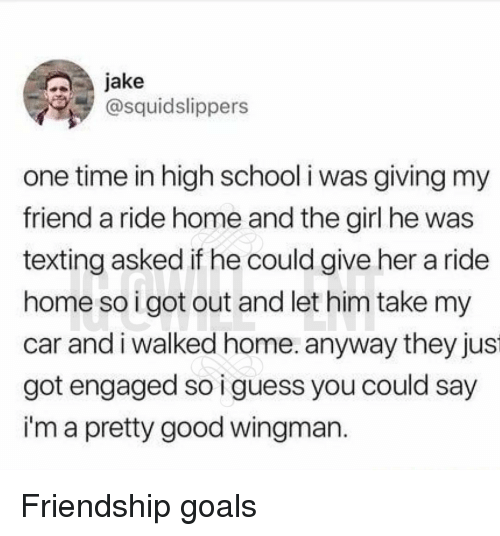 Friendship Goals: jake  @squidslippers  one time in high school i was giving my  friend a ride home and the girl he was  texting asked if he could give her a ride  home so igot out and let him take my  car andi walked home. anyway they jus  got engaged so i guess you could say  i'm a pretty good wingman Friendship goals