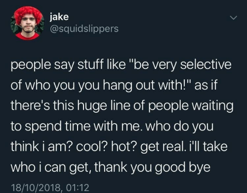 "Thank You, Cool, and Good: jake  @squidslippers  people say stuff like ""be very selective  of who you you hang out with!"" as if  there's this huge line of people waiting  to spend time with me. who do you  think i am? cool? hot? get real. i'll take  who i can get, thank you good bye  18/10/2018, 01:12"