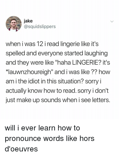 """Sorry, How To, and Lingerie: jake  @squidslippers  when i was 12 i read lingerie like it's  spelled and everyone started laughing  and they were like """"haha LINGERIE? it's  lauwnzhoureiah"""" and i was like ?? how  am i the idiot in this situation? sorry i  actually know how to read. sorry i don't  just make up sounds when i see letters. will i ever learn how to pronounce words like hors d'oeuvres"""