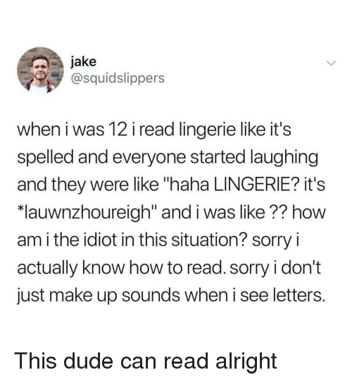 """Dude, Sorry, and How To: jake  @squidslippers  when i was 12 i read lingerie like it's  spelled and everyone started laughing  and they were like """"haha LINGERIE? it's  *lauwnzhoureigh"""" and i was like?? how  am i the idiot in this situation? sorry i  actually know how to read. sorry i don't  just make up sounds when i see letters. This dude can read alright"""