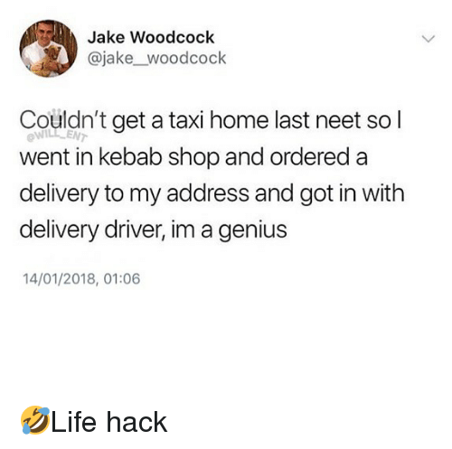 Memes, Genius, and Home: Jake Woodcock  @jake_woodcock  Couldn't get a taxi home last neet so l  ow  LENT  went in kebab shop and ordered a  delivery to my address and got in with  delivery driver, im a genius  14/01/2018, 01:06 🤣Life hack