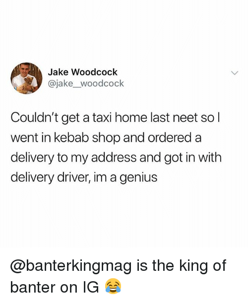 Delivery Driver: Jake Woodcock  @jake_woodcock  Couldn't get a taxi home last neet so l  went in kebab shop and ordered a  delivery to my address and got in with  delivery driver, im a genius @banterkingmag is the king of banter on IG 😂