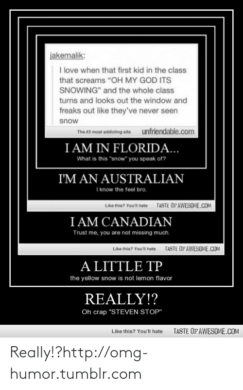 """Feel Bro: jakemalik:  I love when that first kid in the class  that screams """"OH MY GOD ITS  SNOWING"""" and the whole class  turns and looks out the window and  freaks out like they've never seen  snow  unfriendable.com  The #2 most addicting site  I AM IN FLORIDA...  What is this """"snow"""" you speak of?  I'M AN AUSTRALIAN  I know the feel bro.  TASTE OFAWESOME.COM  Like this? You'll hate  I AM CANADIAN  Trust me, you are not missing much.  TASTE OFAWESOME.COM  Like this? Youl hate  A LITTLE TP  the yellow snow is not lemon flavor  REALLY!?  Oh crap """"STEVEN STOP""""  TASTE OF AWESOME.COM  Like this? You'll hate Really!?http://omg-humor.tumblr.com"""