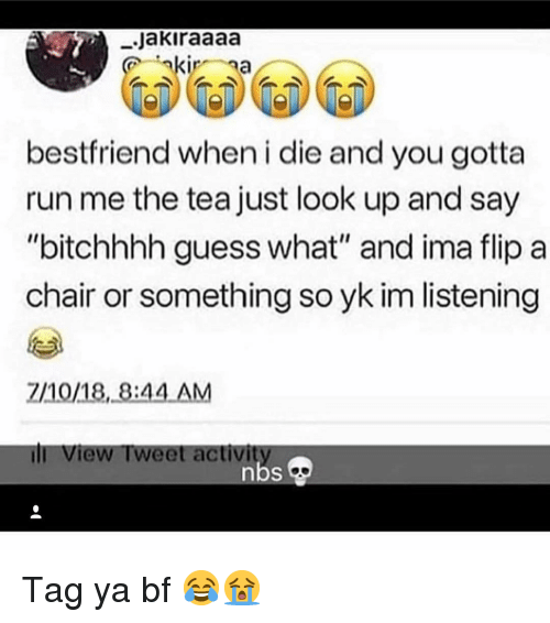 "Memes, Run, and Guess: .Jakiraaaa  bestfriend when i die and you gotta  run me the tea just look up and say  ""bitchhhh guess what"" and ima flip a  chair or something so yk im listening  2/10/18, 8:44 AM  ill View Tweet activi Tag ya bf 😂😭"