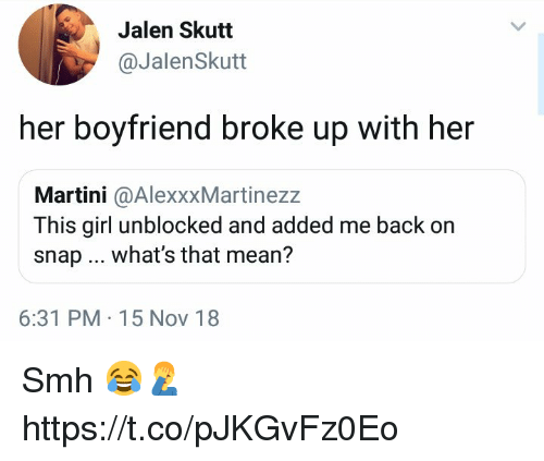 Smh, Girl, and Mean: Jalen Skutt  @JalenSkutt  her boyfriend broke up with her  Martini @AlexxxMartinezz  This girl unblocked and added me back on  snap what's that mean?  6:31 PM 15 Nov 18 Smh 😂🤦♂️ https://t.co/pJKGvFz0Eo
