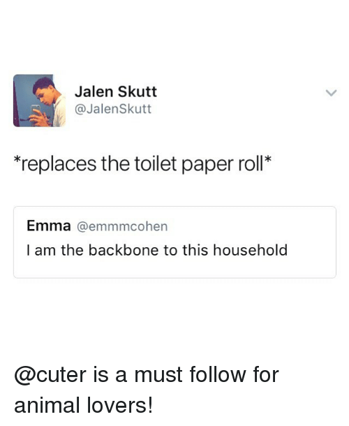 Animal, Dank Memes, and Emma: Jalen Skutt  @JalenSkutt  replaces the toilet paper roll*  Emma @emmmcohen  l am the backbone to this household @cuter is a must follow for animal lovers!