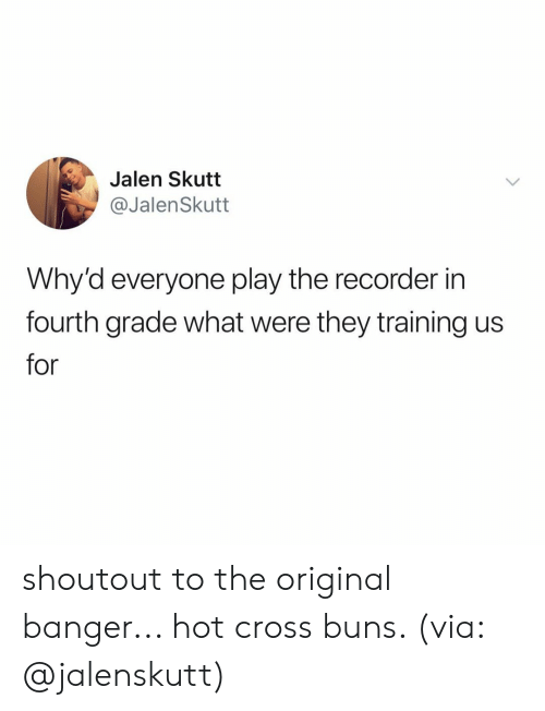 Cross, Relatable, and Via: Jalen Skutt  @JalenSkutt  Why'd everyone play the recorder in  fourth grade what were they training us  for shoutout to the original banger... hot cross buns. (via: @jalenskutt)