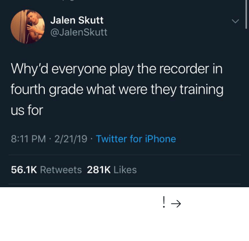 Iphone, Twitter, and Pinterest: Jalen Skutt  @JalenSkutt  Why'd everyone play the recorder in  fourth grade what were they training  us for  8:11 PM 2/21/19 Twitter for iPhone  56.1K Retweets 281K Likes 𝘍𝘰𝘭𝘭𝘰𝘸 𝘮𝘺 𝘗𝘪𝘯𝘵𝘦𝘳𝘦𝘴𝘵! → 𝘤𝘩𝘦𝘳𝘳𝘺𝘩𝘢𝘪𝘳𝘦𝘥