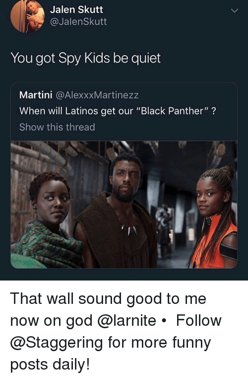 """Funny, God, and Latinos: Jalen Skutt  @JalenSkutt  You got Spy Kids be quiet  Martini @AlexxxMartinezz  When will Latinos get our """"Black Panther""""?  Show this thread That wall sound good to me now on god @larnite • ➫➫➫ Follow @Staggering for more funny posts daily!"""