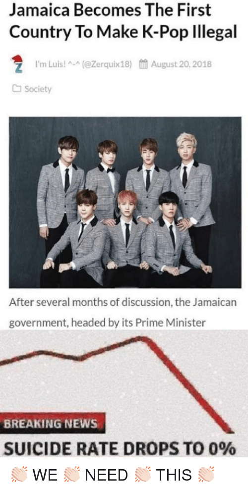 Jamaican: Jamaica Becomes The First  Country To Make K-Pop lllegal  1.m Luis! ^-^(@Zerquix18)  餔August 20, 2018  Society  After several months of discussion, the Jamaican  government, headed by its Prime Minister  BREAKING NEWS  SUICIDE RATE DROPS TO 0% 👏🏻 WE 👏🏻 NEED 👏🏻 THIS 👏🏻