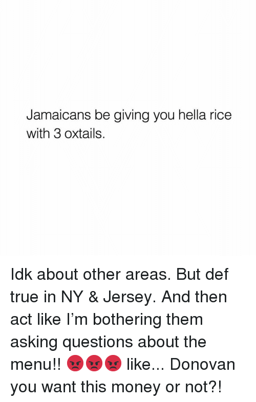 Memes, Money, and True: Jamaicans be giving you hella rice  with 3 oxtails. Idk about other areas. But def true in NY & Jersey. And then act like I'm bothering them asking questions about the menu!! 😡😡😡 like... Donovan you want this money or not?!
