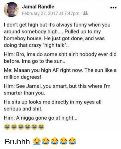 """You Smart: Jamal Randle  February 27, 2017 at 7:47pm  I don't get high but it's always funny when you  around somebody high.... Pulled up to my  homeboy house. He just got done, and was  doing that crazy """"high talk"""".  Him: Bro, Ima do some shit ain't nobody ever did  before. Ima go to the sun  Me: Maaan you high AF right now. The sun like a  million degrees!  Him: See Jamal, you smart, but this where I'm  smarter than you.  He sits up looks me directly in my eyes all  serious and shit.  Him: A nigga gone go at night.. Bruhhh 😭😂😂😂😂"""