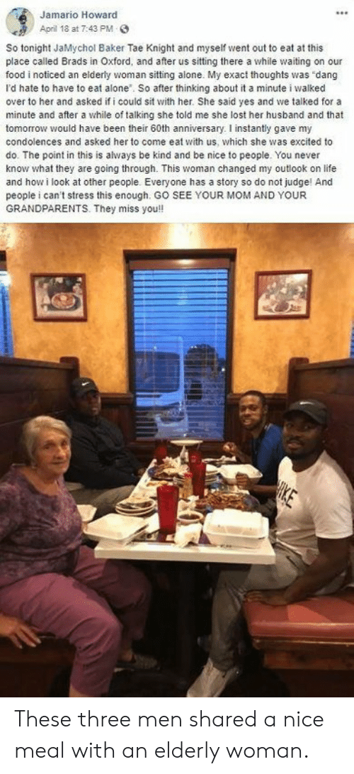 elderly: Jamario Howard  April 18 at 7:43 PM  So tonight JaMychol Baker Tae Knight and myseif went out to eat at this  place called Brads in Oxford, and after us sitting there a while waiting on our  food i noticed an elderly woman sitting alone. My exact thoughts was dang  I'd hate to have to eat alone. So after thinking about it a minute i walked  over to her and asked if i could sit with her. She said yes and we talked for a  minute and after a while of talking she told me she lost her husband and that  tomorrow would have been their 60th anniversary. I instantly gave my  condolences and asked her to come eat with us, which she was excited to  do. The point in this is always be kind and be nice to people. You never  know what they are going through. This woman changed my outlook on life  and how i look at other people. Everyone has a story so do not judge! And  people i can't stress this enough. GO SEE YOUR MOM AND YOUR  GRANDPARENTS. They miss you!  HIKE These three men shared a nice meal with an elderly woman.