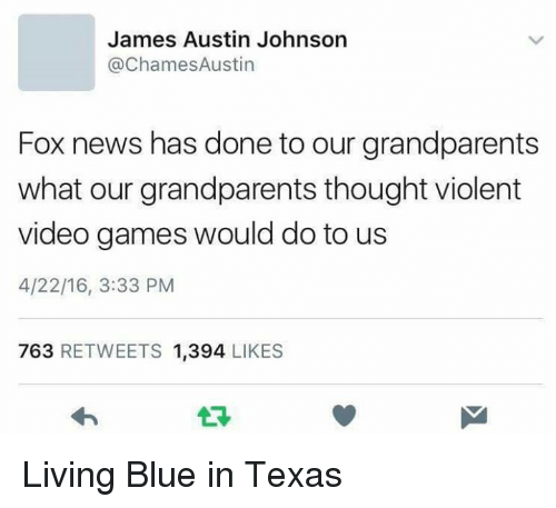 Blue In: James Austin Johnson  ChamesAustin  Fox news has done to our grandparents  what our grandparents thought violent  video games would do to us  4/22/16, 3:33 PM  763  RETWEETS 1,394  LIKES Living Blue in Texas