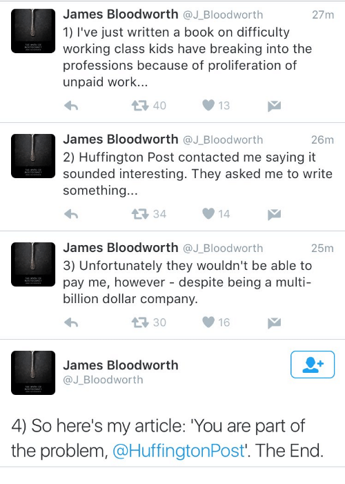 Work, Book, and Huffington: James Bloodworth @J_Bloodworth  1) l've just written a book on difficulty  working class kids have breaking into the  professions because of proliferation of  unpaid work..  27m  40  13  James Bloodworth @J_Bloodworth  2) Huffington Post contacted me saying it  sounded interesting. They asked me to write  something..  26m  34  14  James Bloodworth @J_Bloodworth  3) Unfortunately they wouldn't be able to  pay me, however - despite being a multi-  billion dollar company.  25m  30  16  James Bloodworth  @J_Bloodworth  4) So here's my article: You are part of  the problem, @HuffingtonPost'. The End