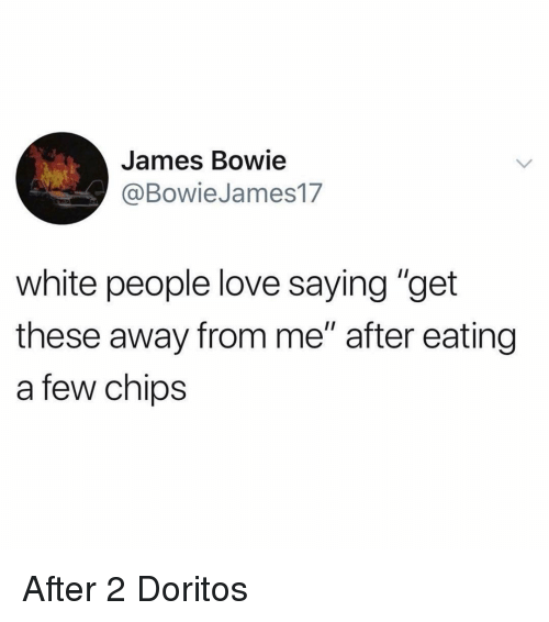 """Funny, Love, and White People: James Bowie  @BowieJames17  white people love saying """"get  these away from me"""" after eating  a few chips After 2 Doritos"""