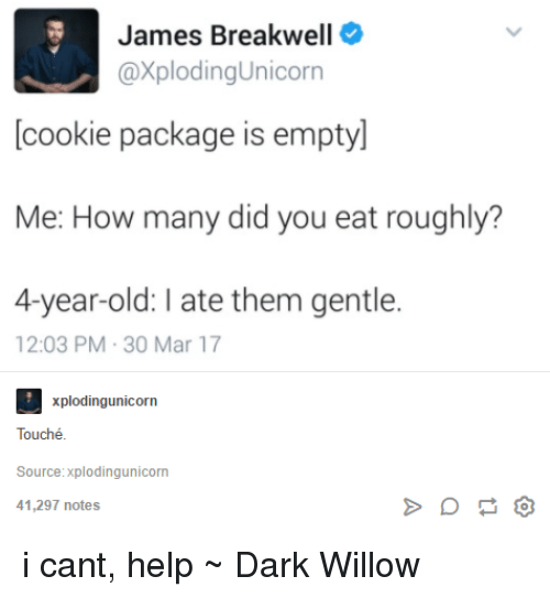 willow: James Breakwell  @Xploding Unicorn  cookie package is emptyl  Me: How many did you eat roughly?  4-year-old: late them gentle.  12:03 PM 30 Mar 17  xplodingunicorn  Touché  Source:xplodingunicorn  41,297 notes i cant, help ~ Dark Willow