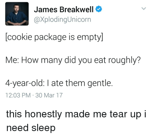 Need Sleep: James Breakwell  XplodingUnicorn  [cookie package is empty]  Me: How many did you eat roughly?  4-year-old: I ate them gentle.  12:03 PM 30 Mar 17 this honestly made me tear up i need sleep