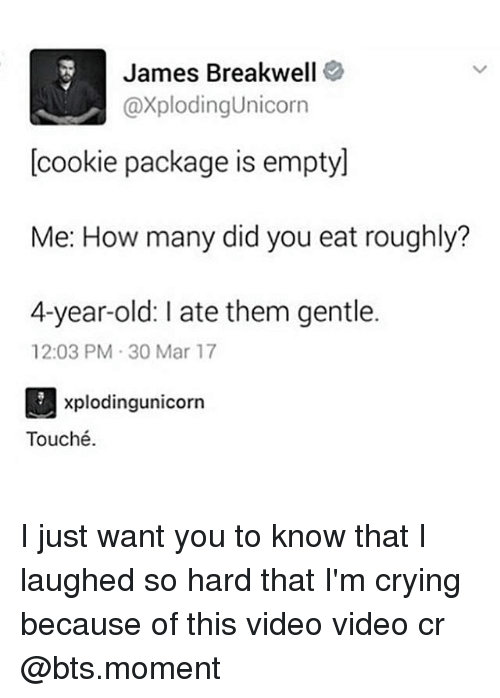 Crying, Memes, and Touche: James Breakwell  @xplodingunicorn  cookie package is emptyl  Me: How many did you eat roughly?  4-year-old: ate them gentle.  12:03 PM 30 Mar 17  xplodingunicorn  Touché. I just want you to know that I laughed so hard that I'm crying because of this video video cr @bts.moment