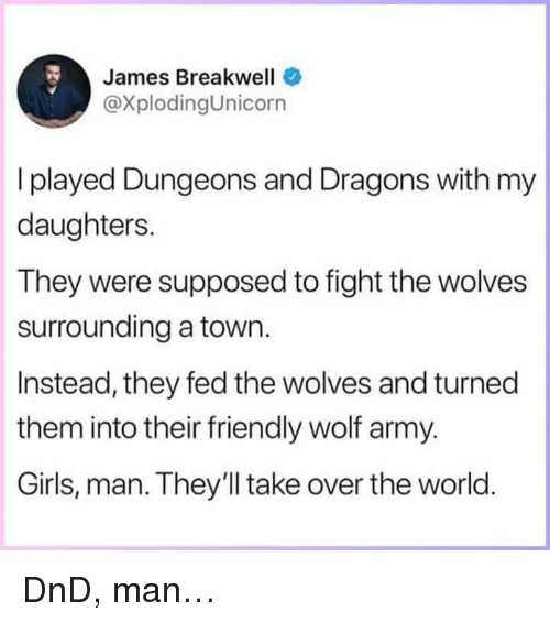 Dungeons and Dragons: James Breakwell  @XplodingUnicorn  I played Dungeons and Dragons with my  daughters.  They were supposed to fight the wolves  surrounding a town.  Instead, they fed the wolves and turned  them into their friendly wolf army.  Girls, man. They'll take over the world <p>DnD, man&hellip;</p>