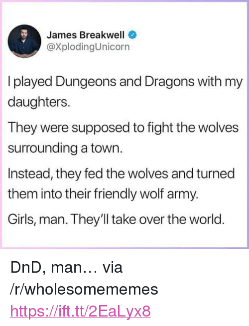 "Dungeons and Dragons: James Breakwell  @XplodingUnicorn  I played Dungeons and Dragons with my  daughters.  They were supposed to fight the wolves  surrounding a town.  Instead, they fed the wolves and turned  them into their friendly wolf army.  Girls, man. They'll take over the world <p>DnD, man&hellip; via /r/wholesomememes <a href=""https://ift.tt/2EaLyx8"">https://ift.tt/2EaLyx8</a></p>"