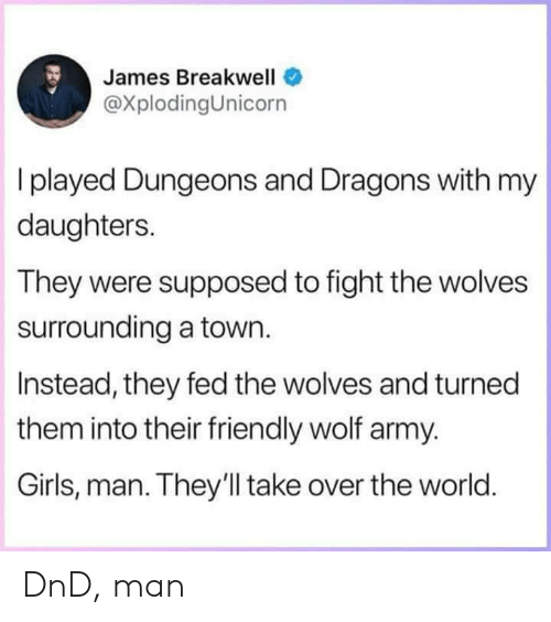 Dungeons and Dragons: James Breakwell  @XplodingUnicorn  I played Dungeons and Dragons with my  daughters.  They were supposed to fight the wolves  surrounding a town.  Instead, they fed the wolves and turned  them into their friendly wolf army.  Girls, man. They'll take over the world DnD, man