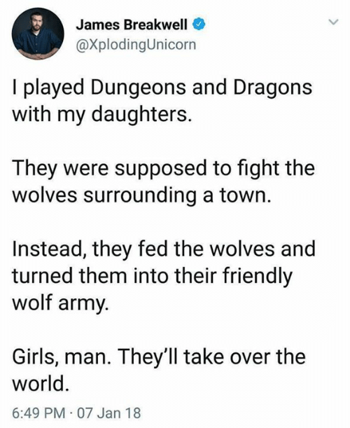 Dungeons and Dragons: James Breakwell  @XplodingUnicorn  I played Dungeons and Dragons  with my daughters.  They were supposed to fight the  wolves surrounding a town.  Instead, they fed the wolves and  turned them into their friendly  wolf army  Girls, man. They'll take over the  world  6:49 PM 07 Jan 18
