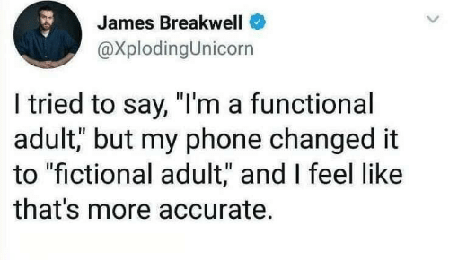 "Phone, Fictional, and James: James Breakwell  @XplodingUnicorn  I tried to say, ""I'm a functional  adult, but my phone changed it  to ""fictional adult,"" and I feel like  that's more accurate."