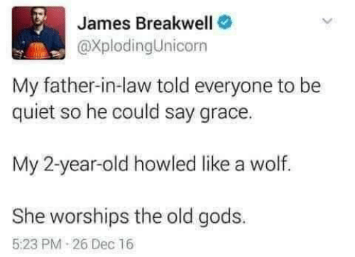 2 Year Old: James Breakwell  @XplodingUnicorn  My father-in-law told everyone to be  quiet so he could say grace.  My 2-year-old howled like a wolf.  She worships the old gods.  5:23 PM 26 Dec 16