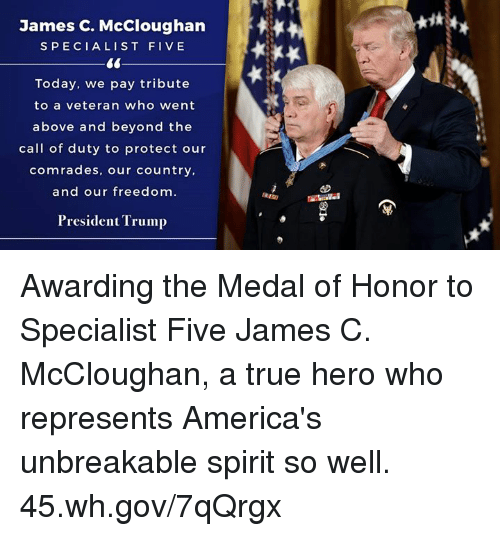 above and beyond: James C. McCloughan  SPECIALIST FIVE  Today, we pay tribute  to a veteran who went  above and beyond the  call of duty to protect our  comrades, our country,  and our freedom.  President Trump Awarding the Medal of Honor to Specialist Five James C. McCloughan, a true hero who represents America's unbreakable spirit so well. 45.wh.gov/7qQrgx