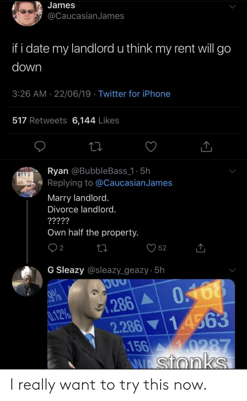 Iphone, Twitter, and Date: James  @CaucasianJames  if i date my landlord u think my rent will go  down  3:26 AM 22/06/19 Twitter for iPhone  517 Retweets 6,144 Likes  Ryan @BubbleBass_1 . 5h  Replying to @CaucasianJames  OTT'S  Bar  Marry landlord.  Sh  Divorce landlord.  ?????  Own half the property.  2  52  G Sleazy @sleazy_geazy 5h  286 0168  2.286 14563  156 0287  AWAStonks  %  0.12% I really want to try this now.