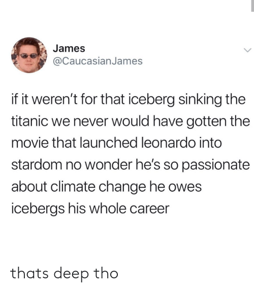 sinking: James  @CaucasianJames  if it weren't for that iceberg sinking the  titanic we never would have gotten the  movie that launched leonardo into  stardom no wonder he's so passionate  about climate change he owes  icebergs his whole career thats deep tho