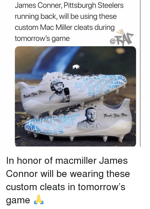 mac miller: James Conner, Pittsburgh Steelers  running back, will be using these  custom Mac Miller cleats during  tomorrow's game  WATCH  BEST DAY In honor of macmiller James Connor will be wearing these custom cleats in tomorrow's game 🙏