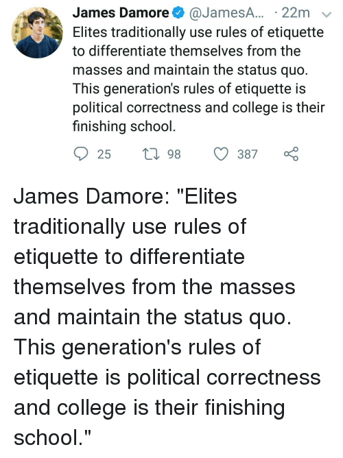 College, School, and Political Correctness: James Damore@JamesA.. 22m  Elites traditionally use rules of etiquette  to differentiate themselves from the  masses and maintain the status quo  This generation's rules of etiquette is  political correctness and college is thei  finishing school  25 t198  387