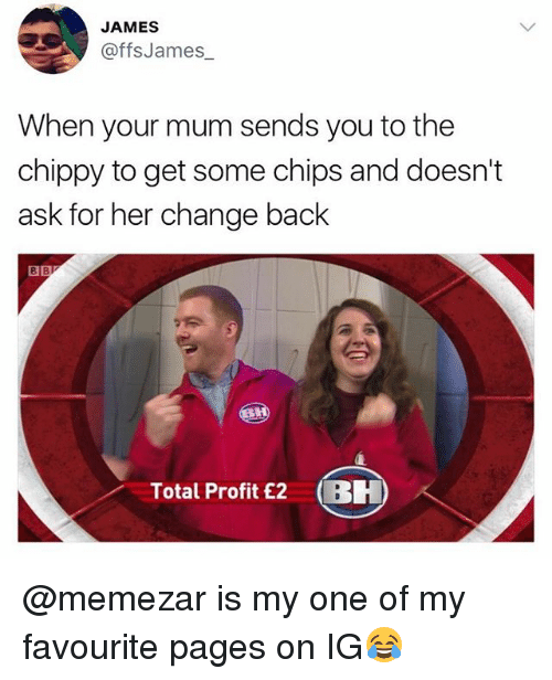 Totaled: JAMES  @ffsJames  When your mum sends you to the  chippy to get some chips and doesn't  ask for her change back  8  Total Profit £2 BH @memezar is my one of my favourite pages on IG😂