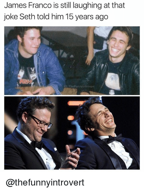 Sething: James Franco is still laughing at that  joke Seth told him 15 years ago  IG: The Funnyintrovert @thefunnyintrovert