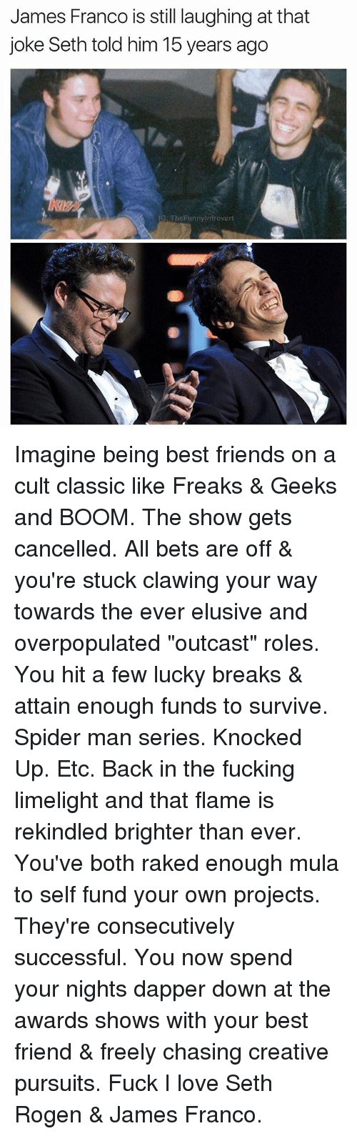 """Best Friend, Friends, and Fucking: James Franco is still laughing at that  joke Seth told him 15 years ago  G: TheFunnyintrovert  息ッ Imagine being best friends on a cult classic like Freaks & Geeks and BOOM. The show gets cancelled. All bets are off & you're stuck clawing your way towards the ever elusive and overpopulated """"outcast"""" roles. You hit a few lucky breaks & attain enough funds to survive. Spider man series. Knocked Up. Etc. Back in the fucking limelight and that flame is rekindled brighter than ever. You've both raked enough mula to self fund your own projects. They're consecutively successful. You now spend your nights dapper down at the awards shows with your best friend & freely chasing creative pursuits. Fuck I love Seth Rogen & James Franco."""
