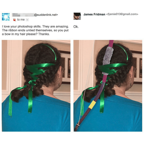 Love, Photoshop, and Gmail: James Fridman <fjamie013@gmail.com>  @suddenlink.net  to me  love your photoshop skills. They are amazing  The ribbon ends untied themselves, so you put  Ok.  a bow in my hair please? Thanks.