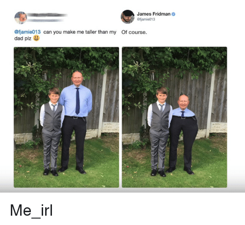 Dad, Irl, and Me IRL: James Fridman  @fjamie013  @fjamie013 can you make me taller than my Of course.  dad plz Me_irl