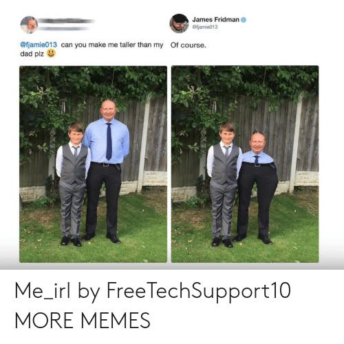 Dad, Dank, and Memes: James Fridman  @fjamie013  @fjamie013 can you make me taller than my Of course.  dad plz Me_irl by FreeTechSupport10 MORE MEMES