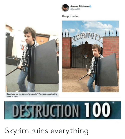 Skyrim, Hell, and James: James Fridman  @fjamie013  Keep it safe  STNITY  Could you put me somewhere cooler? Perhaps guarding the  ates of Hell?  DESTRUCTION 100 Skyrim ruins everything