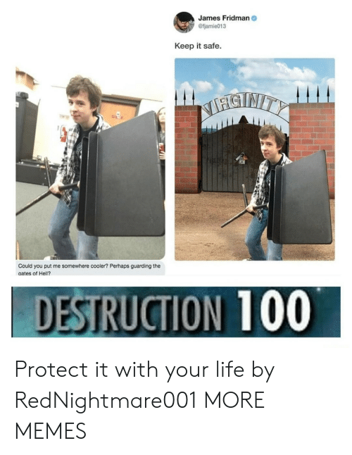Dank, Life, and Memes: James Fridman  @fjamie013  Keep it safe  STNITY  Could you put me somewhere cooler? Perhaps guarding the  aates of Hell?.  DESTRUCTION 100 Protect it with your life by RedNightmare001 MORE MEMES