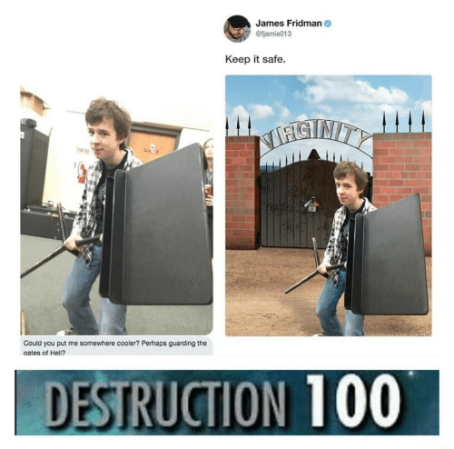 Hell, James, and Safe: James Fridman  @fjamie013  Keep it safe  STNITY  Could you put me somewhere cooler? Perhaps guarding the  aates of Hell?.  DESTRUCTION 100