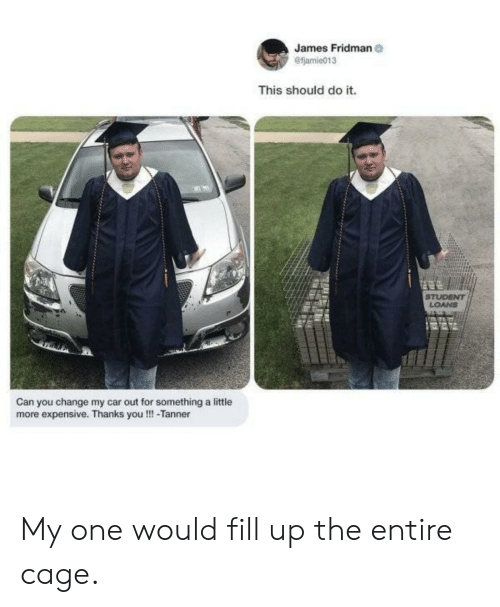 Reddit, Loans, and Change: James Fridman  @fjamie013  This should do it.  LOANS  Can you change my car out for something a little  more expensive. Thanks you!!!-Tanner My one would fill up the entire cage.