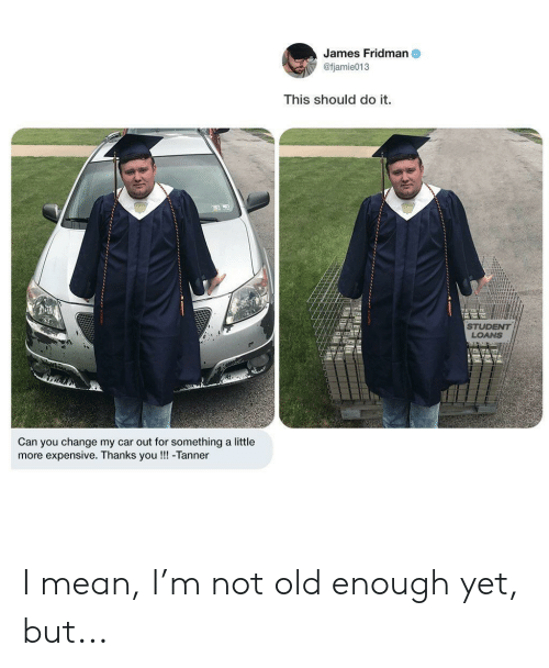 Loans, Mean, and Student Loans: James Fridman  @fjamie013  This should do it.  STUDENT  LOANS  Can you change my car out for something a little  more expensive. Thanks you!!! -Tanner I mean, I'm not old enough yet, but...