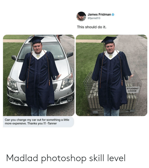 Photoshop, Loans, and Student Loans: James Fridman  @fjamie013  This should do it.  STUDENT  LOANS  Can you change my car out for something a little  more expensive. Thanks you!!! -Tanner Madlad photoshop skill level