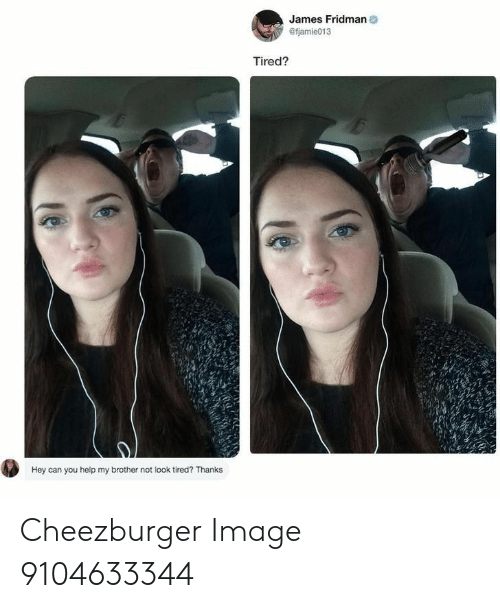 Help, Image, and Brother: James Fridman  @fjamie013  Tired?  Hey can you help my brother not look tired? Thanks Cheezburger Image 9104633344