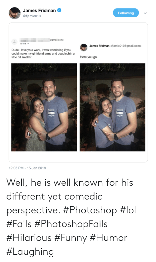 Dude, Funny, and Lol: James Fridman  Following  @fjamie013  @gmail.com>  to me  James Fridman <fjamie013@gmail.com>  Dude I love your work, I was wondering if you  could make my girlfriend arms and doublechin a  Here you go.  little bit smaller.  12:05 PM - 15 Jan 2019 Well, he is well known for his different yet comedic perspective. #Photoshop #lol #Fails #PhotoshopFails #Hilarious #Funny #Humor #Laughing